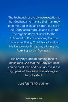 The high peak of the divine revelation is that God became man so that man may become God in life and nature but not in the Godhead to produce and build up the organic Body of Christ for the fulfillment of God's economy to close this age and bring Christ back to set up His kingdom (John 1:12-14; 1 John 3:1-2; Rom. 8:3; 12:4-5; Rev. 11:15). It is only by God's becoming man to make man God that the Body of Christ can be produced and built up; this is the high peak of the divine revelation…