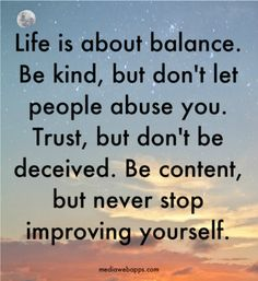 Life is about balance. Be kind, but don`t let people abuse you. Trust, but don`t be deceived. Be content, but never stop improving yourself.