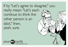 'Let's agree to disagree,' If it is worth being a f--ing idiot then yeah sure.Think what ever you need too.or the other person more of one at all.Just agree to disagree and get over it!