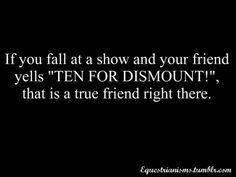 "If you fall at a show and your friend yells ""TEN FOR DISMOUNT!"" that is a true friend right there. I expect this the next time Compton My Horse, Horse Love, Horse Girl, Equestrian Quotes, Equestrian Problems, Riding Quotes, Funny Horses, Horse Quotes, True Friends"