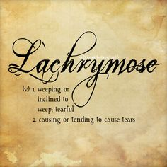 Lachrymose (v.) 1. weeping or inclined to weep, terarful 2. causing or tending to cause tears