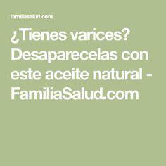 ¿Tienes varices? Desaparecelas con este aceite natural - FamiliaSalud.com