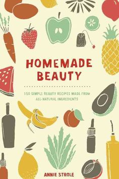 Homemade Beauty: 150 Simple Beauty Recipes Made from All-Natural Ingredients
