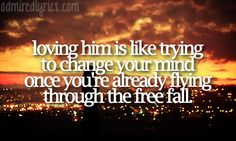 """Loving him is like trying to change your mind once you're already flying through the free fall."""