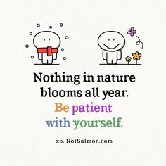 Nothing in nature blooms all year. Be patient with yourself. Get thousands more inspiring quotes at my site NotSalmon.com!