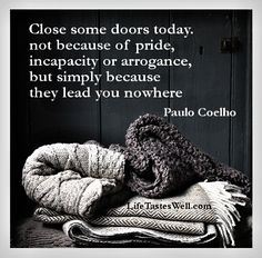 Close some doors today, not because of pride, incapacity or arrogance, but simply because they lead you nowhere. - Paulo Coelho