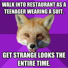 Walk into restaurant as a teenager wearing a suit. Get strange looks the entire time.