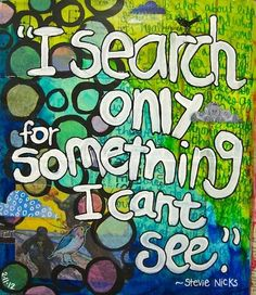 """""""I search only for something I can't see."""" -Stevie Nicks, Leather and Lace"""