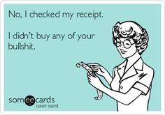 No, I checked my receipt. I didn't buy any of your bullshit. | Breakup Ecard Rotten Cards, Funny Quotes, Lol, Memes, Humor, Ideas, Someecards, Budgeting, Funny Quites