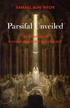 Parsifal Unveiled: The Meaning of Richard Wagner's Masterpiece. Samael Aun Weor. Due out Nov., 2013
