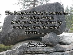 The heaviest thing is moved by the softest thing, both are held in place by nothing, then the mind starts........