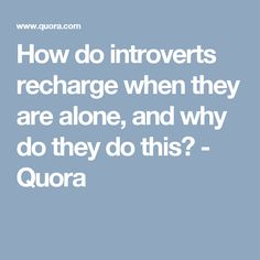 How do introverts recharge when they are alone, and why do they do this? - Quora
