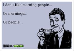I don't like morning people... Or mornings... Or people