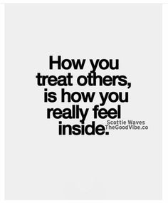 Couldn't have said it any better. If you treat people good or bad... it's a reflection of the type of person you are. #Justsaying #Truth