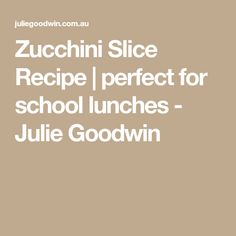 Zucchini Slice Recipe | perfect for school lunches - Julie Goodwin