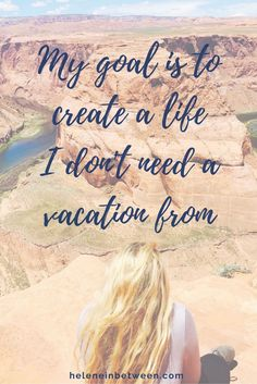 My goal is to create a life I don't need a vacation from quote