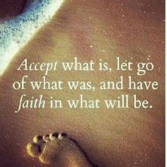 """Wish more people would """"ACCEPT"""" what their situation is, """"LET GO"""" of the past and have the """"FAITH"""" to move forward to the next phase of their life."""