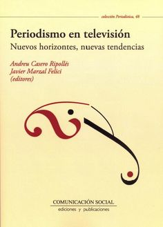 Periodismo en televisión : nuevos horizontes, nuevas tendencias / Andreu Casero Ripollés, Javier Marzal Felici (editores)
