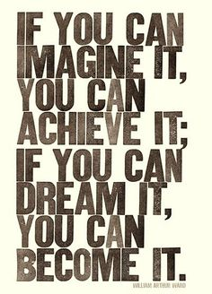 If you can imagine it, you can achieve it; if you can dream it, you can become it. -William Arthur Ward