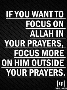 """If you want to focus more on Allah in your prayers, focus more on Him outside your prayers."""