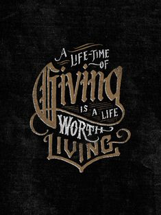 A Lifetime of Giving is a life worth Living.