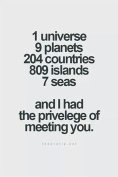 1 universe, 9 planets, 204 countries, 809 islands, 7 seas and ___ years ago I had the pleasure of meeting this incredible person. -damselindior #universe