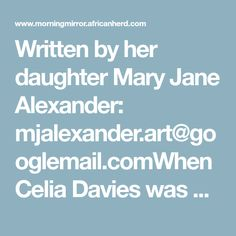 Written by her daughter Mary Jane Alexander: mjalexander.art@googlemail.comWhen Celia Davies was born on 20th January 1915, The First World War was in its infancy. She was the third youngest child of a Family of 11 children. Her parents were Abraham and Sarah Margolis. Abraham had left Lithuania by boat for Beira, Portuguese East Africa, and made his way to Bulawayo, a small town that was then in the very new country of Rhodesia. He had decided to escape the pogroms and chance his luck in a… Abraham And Sarah, Youngest Child, Infancy, East Africa, Lithuania, Portuguese, First World, Mary Janes, Third