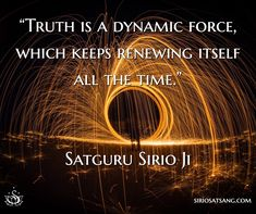 """Truth is a dynamic force, which keeps renewing itself all the time."" - Satguru Sirio Ji"