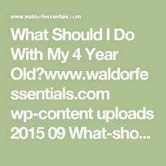 What Should I Do With My 4 Year Old?www.waldorfessentials.com wp-content uploads 2015 09 What-should-I-do-with-my-4-year-old.pdf
