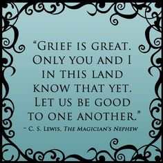 Grief is great. Only you and I in this land know that yet. Let us be good to one another. ~ C.S. Lewis Nephew Quotes, Stephen King, Ernest Hemingway, William Shakespeare, Book Quotes, Author Quotes, Life Quotes, Grief, Cool Words