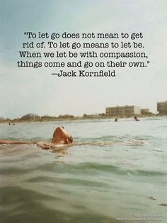 """""""To let go does not mean to get rid of. To let go means to let be. When we let be with compassion, things come and go on their own."""" ~Jack Kornfield"""