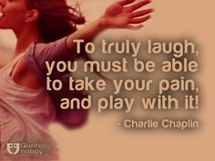 To truly laugh, you must be able to take your pain, and play with it! - Charlie Chaplin(QuotesHobby.com)