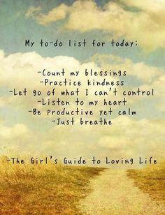 My To-Do List For Today:  Count my blessings  Practice kindness  Let go of what I can't control  Listen to my heart  Be productive, yet calm  Just breathe  (The Girl's Guide to Loving Life)