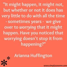 Worrying can be time consuming and deplete energy, but it rarely changes the outcome.