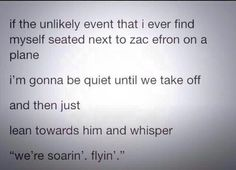 Please let me meet zac Efron on a plane just so I can do this