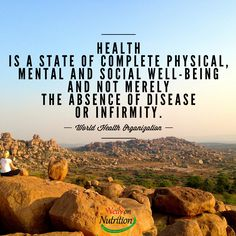 Health is a state of complete physical, mental and social well-being and not merely the absence of disease or infirmity. - World Health Organization