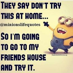 They Say Don't Try This At Home... minion quotes minion minion quotes and sayings minions funny minion quotes quotes funny quotes