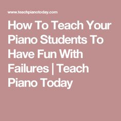 How To Teach Your Piano Students To Have Fun With Failures   Teach Piano Today