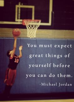 You must expect great things of yourself before you can do them. Michael Jordan... Youth Basketball Sports Quotes