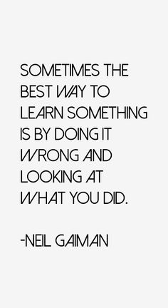Sometimes the best way to learn something is by doing it wrong and looking at what you did. Neil Gaiman Quotes, Epic Quotes, Make Me Smile, Mental Health, Good Things, Learning, Shop, Mental Illness, Study