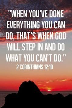 When you've done everything you can do, that's when God will step in and do what you can't do. 2 Corinthians 12:10