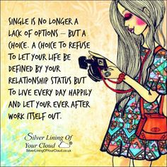 Single is no longer a lack of options – but a choice. A choice to refuse to let your life be defined by your relationship status but to live every day Happily and let your Ever After work itself out. ~Mandy Hale ..._More fantastic quotes on: https://www.facebook.com/SilverLiningOfYourCloud  _Follow my Quote Blog on: http://silverliningofyourcloud.wordpress.com/