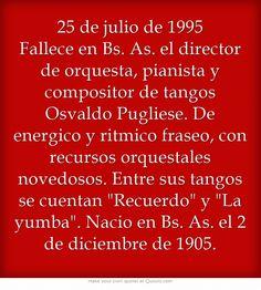 25 de julio de 1995 Fallece en Bs. As. el director de orquesta, pianista y compositor de tangos Osvaldo Pugliese. De energico y ritmico fraseo, con recursos orquestales novedosos. Entre sus tangos se cuentan Recuerdo y La yumba. Nacio en Bs. As. el 2 de diciembre de 1905.