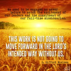 We need to be engaged as never before to match the excitement of our leaders and the commitment of our full time missionaries.  This work is not going to move forward in the Lord's intended way without us.  -- S. Gifford Nielsen  -- October 2013 General Conference