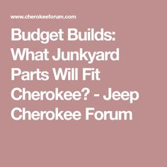 Budget Builds: What Junkyard Parts Will Fit Cherokee? - Jeep Cherokee Forum