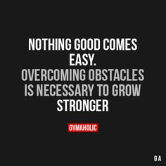 Nothing Good Comes Easy Overcoming obstacles is necessary to grow stronger. http://www.gymaholic.co