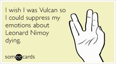 I wish I was Vulcan so I could suppress my emotions about Leonard Nimoy dying. | Somewhat Topical Ecard