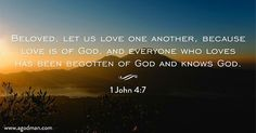 1 John 4:7 Beloved, let us love one another, because love is of God, and everyone who loves has been begotten of God and knows God. Bible Verse quoted at www.agodman.com