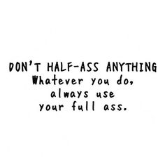 Don't half-ass anything, whatever you do, always use your full ass.