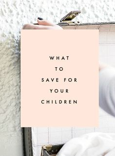 What To Save For Your Children - Clementine Daily